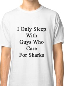 I Only Sleep With Guys Who Care For Sharks  Classic T-Shirt