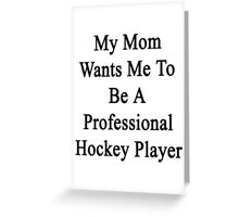 My Mom Wants Me To Be A Professional Hockey Player Greeting Card