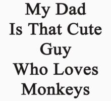My Dad Is That Cute Guy Who Loves Monkeys  by supernova23