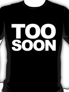 Cause it is Always Too Soon T-Shirt