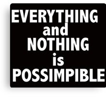 Nothing and everything is possimpible  Canvas Print
