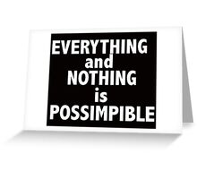 Nothing and everything is possimpible  Greeting Card