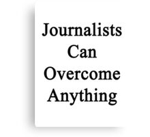 Journalists Can Overcome Anything Canvas Print