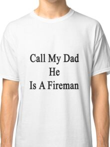 Call My Dad He Is A Fireman  Classic T-Shirt