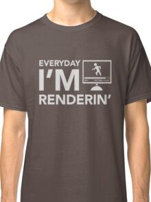 Everyday I'm Renderin' Classic T-Shirt