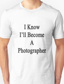 I Know I'll Become A Photographer  Unisex T-Shirt