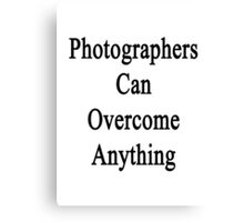 Photographers Can Overcome Anything Canvas Print