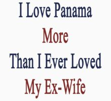 I Love Panama More Than I Ever Loved My Ex-Wife by supernova23