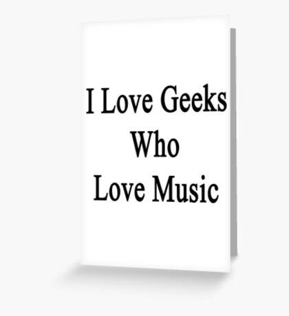 I Love Geeks Who Love Music  Greeting Card