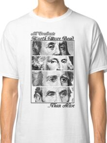 All Presidents Worth more Dead , than Alive Classic T-Shirt