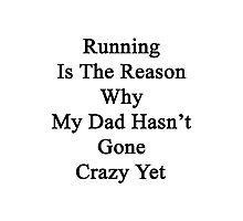 Running Is The Reason Why My Dad Hasn't Gone Crazy Yet Photographic Print