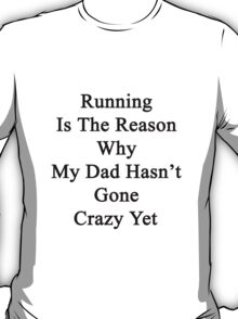 Running Is The Reason Why My Dad Hasn't Gone Crazy Yet T-Shirt