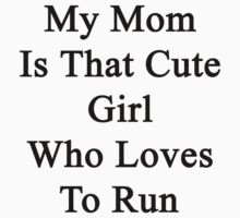 My Mom Is That Cute Girl Who Loves To Run by supernova23