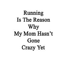 Running Is The Reason Why My Mom Hasn't Gone Crazy Yet Photographic Print