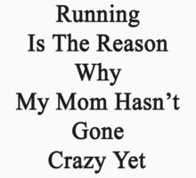 Running Is The Reason Why My Mom Hasn't Gone Crazy Yet by supernova23