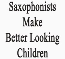 Saxophonists Make Better Looking Children  by supernova23