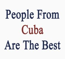 People From Cuba Are The Best by supernova23
