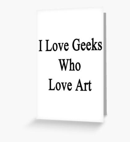 I Love Geeks Who Love Art Greeting Card