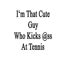I'm That Cute Guy Who Kicks Ass At Tennis  Photographic Print