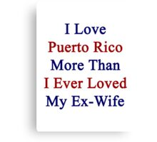 I Love Puerto Rico More Than I Ever Loved My Ex-Wife Canvas Print