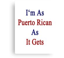 I'm As Puerto Rican As It Gets Canvas Print
