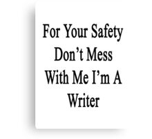 For Your Safety Don't Mess With Me I'm A Writer  Canvas Print
