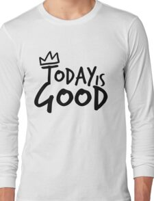 Today Is Good Long Sleeve T-Shirt