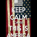 Keep Calm 'Cause This Is America by Matthew Ferri