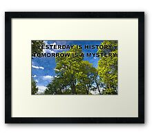 YESTERDAY IS HISTORY TOMORROW IS A MYSTERY Framed Print