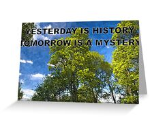 YESTERDAY IS HISTORY TOMORROW IS A MYSTERY Greeting Card