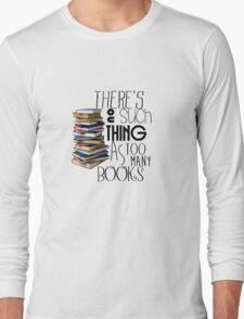 There's no such a thing as too many books Long Sleeve T-Shirt