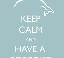 Keep Calm & Have a Porpoise by Jen Coutu