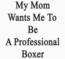 My Mom Wants Me To Be A Professional Boxer by supernova23