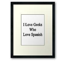 I Love Geeks Who Love Spanish  Framed Print