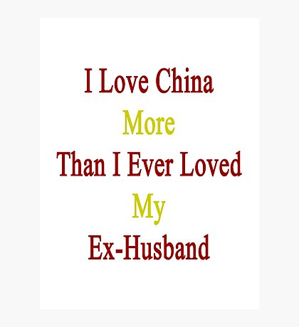 I Love China More Than I Ever Loved My Ex-Husband  Photographic Print