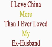 I Love China More Than I Ever Loved My Ex-Husband  by supernova23