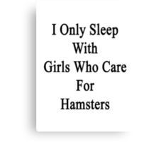 I Only Sleep With Girls Who Care For Hamsters  Canvas Print