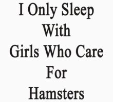 I Only Sleep With Girls Who Care For Hamsters  by supernova23