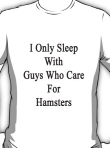 I Only Sleep With Guys Who Care For Hamsters  T-Shirt