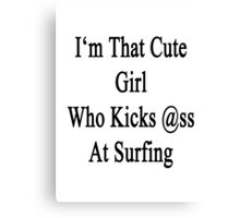 I'm That Cute Girl Who Kicks Ass At Surfing  Canvas Print