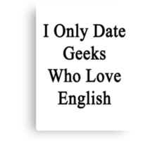 I Only Date Geeks Who Love English  Canvas Print