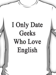 I Only Date Geeks Who Love English  T-Shirt