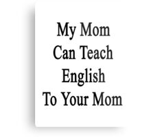 My Mom Can Teach English To Your Mom  Metal Print
