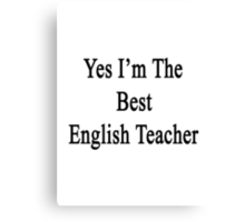 Yes I'm The Best English Teacher Canvas Print