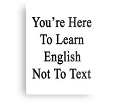 You're Here To Learn English Not To Text  Metal Print