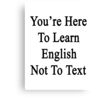 You're Here To Learn English Not To Text  Canvas Print