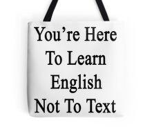 You're Here To Learn English Not To Text  Tote Bag
