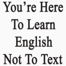 You're Here To Learn English Not To Text  by supernova23