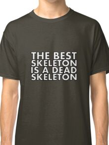 THE BEST SKELETON IS A DEAD SKELETON Classic T-Shirt