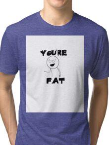 You're Fat Tri-blend T-Shirt